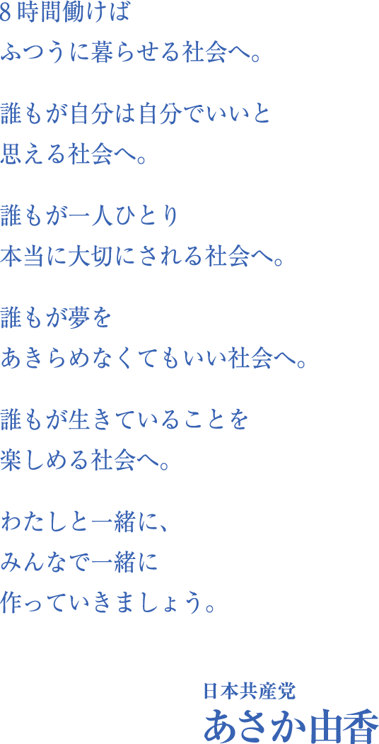 8時間働けばふつうに暮らせる社会へ。誰もが自分は自分でいいと思える社会へ。誰もが一人ひとり本当に大切にされる社会へ。誰もが夢をあきらめなくてもいい社会へ。誰もが生きていることを楽しめる社会へ。わたしと一緒に、みんなで一緒に変えていきましょう。 日本共産党 あさか由香